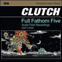 Full Fathom Five: Audio Field Recordings 2007-2008 - Clutch
