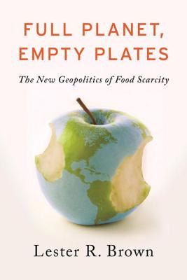 Full Planet, Empty Plates: The New Geopolitics of Food Scarcity - Brown, Lester R