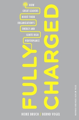 Fully Charged: How Great Leaders Boost Their Organization's Energy and Ignite High Performance - Bruch, Heike, and Vogel, Bernd