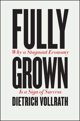 Fully Grown: Why a Stagnant Economy Is a Sign of Success - Vollrath, Dietrich