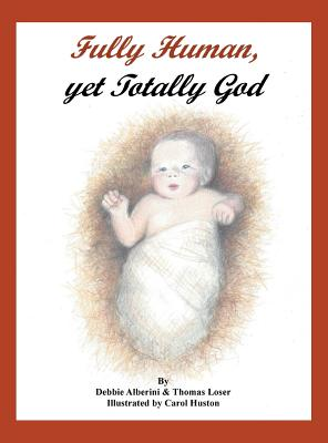 Fully Human, Yet Totally God - Alberini, Debbie, and Loser, Thomas G