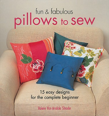 Fun & Fabulous Pillows to Sew: 15 Easy Designs for the Complete Beginner - Van Arsdale Shrader, Valerie