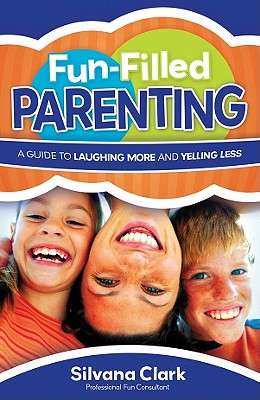Fun-Filled Parenting: A Guide to Laughing More and Yelling Less - Clark, Silvana