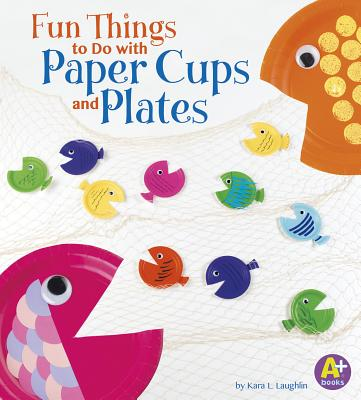 Fun Things to Do with Paper Cups and Plates - Laughlin, Kara L
