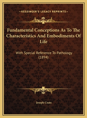 Fundamental Conceptions as to the Characteristics and Embodiments of Life: With Special Reference to Pathology (1894) - Coats, Joseph