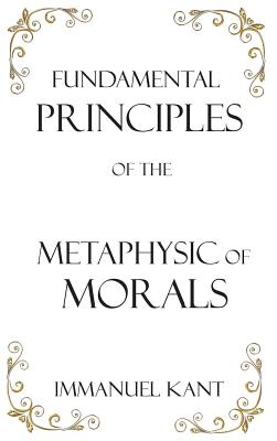 Fundamental Principles of the Metaphysic of Morals - Kant, Immanuel, and Abbott, Thomas Kingsmill (Translated by)