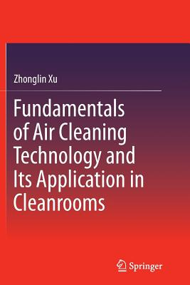 Fundamentals of Air Cleaning Technology and Its Application in Cleanrooms - Xu, Zhonglin