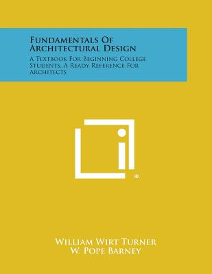 Fundamentals of Architectural Design: A Textbook for Beginning College Students, a Ready Reference for Architects - Turner, William Wirt