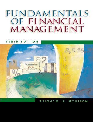 Fundamentals of Financial Management - Brigham, Eugene F, and Houston, Joel F, and Bringham, Eugene F