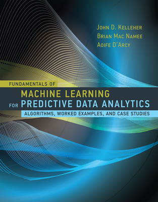 Fundamentals of Machine Learning for Predictive Data Analytics: Algorithms, Worked Examples, and Case Studies - Kelleher, John D, and Mac Namee, Brian, and D'Arcy, Aoife