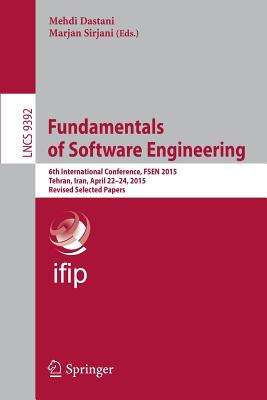 Fundamentals of Software Engineering: 6th International Conference, Fsen 2015, Tehran, Iran, April 22-24, 2015. Revised Selected Papers - Dastani, Mehdi (Editor)