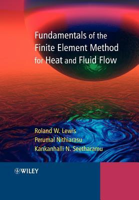 Fundamentals of the Finite Element Method for Heat and Fluid Flow - Lewis, Roland W, and Nithiarasu, Perumal, and Seetharamu, Kankanhalli N