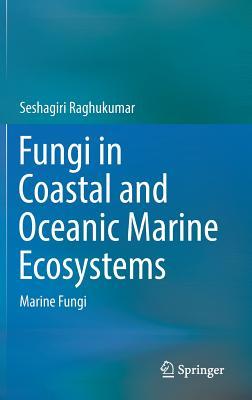 Fungi in Coastal and Oceanic Marine Ecosystems 2017: Marine Fungi - Raghukumar, Seshagiri