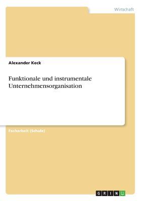 Funktionale Und Instrumentale Unternehmensorganisation - Grausam, Alexander