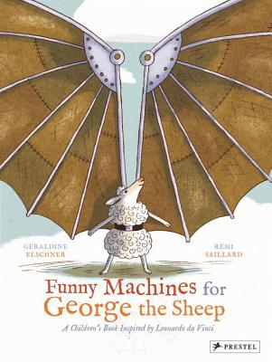 Funny Machines for George the Sheep: A Childrens Book Inspired by Leonardo Da Vinci - Elschner, Geraldine, and Saillard, Remi