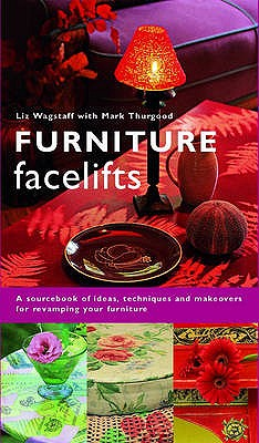 Furniture Facelifts: A Sourcebook of Ideas, Techniques and Makeovers for Revamping Your Furniture - Wagstaff, Liz, and Patterson, Debbie (Photographer)