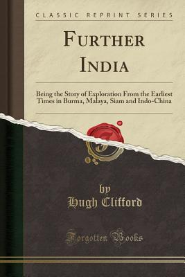 Further India: Being the Story of Exploration from the Earliest Times in Burma, Malaya, Siam and Indo-China (Classic Reprint) - Clifford, Hugh, Sir