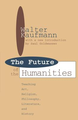 Future of the Humanities: Teaching Art, Religion, Philosophy, Literature and History - Kaufmann, Walter