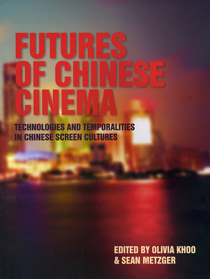 Futures of Chinese Cinema: Technologies and Temporalities in Chinese Screen Cultures - Khoo, Olivia (Editor), and Metzger, Sean (Editor)