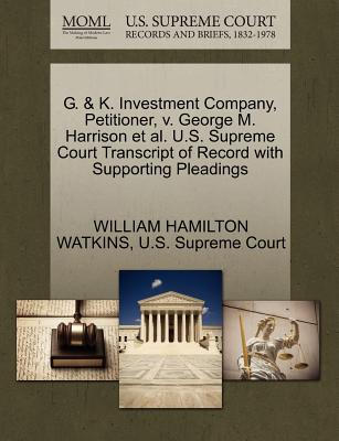 G. & K. Investment Company, Petitioner, V. George M. Harrison et al. U.S. Supreme Court Transcript of Record with Supporting Pleadings - Watkins, William Hamilton, and U S Supreme Court (Creator)