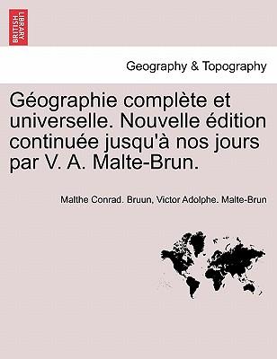 G Ographie Compl Te Et Universelle. Nouvelle Dition Continu E Jusqu' Nos Jours Par V. A. Malte-Brun. - Bruun, Malthe Conrad, and Malte-Brun, Victor Adolphe