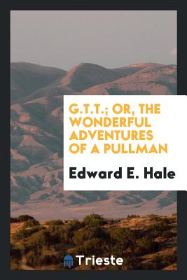 G.T.T.; Or, the Wonderful Adventures of a Pullman - Hale, Edward E