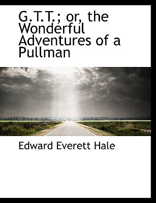 G.T.T.; Or, the Wonderful Adventures of a Pullman - Hale, Edward Everett