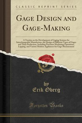 Gage Design and Gage-Making: A Treatise on the Development of Gaging Systems for Interchangeable Manufacture, the Design of Different Types of Gages and Their Production, Including Precision Machining Operations, Lapping, and Various Modern Appliances for - Oberg, Erik