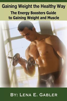 Gaining Weight the Healthy Way: How to Gain Weight Safely and Effectively! - Goodwell, Pamela, and Gabler, Lena E