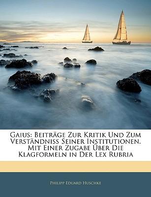 Gaius: Beitrage Zur Kritik Und Zum Verstandniss Seiner Institutionen. Mit Einer Zugabe Ueber Die Klagformeln in Der Lex Rubria - Huschke, Philipp Eduard
