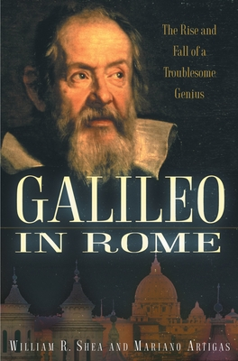 Galileo in Rome: The Rise and Fall of a Troublesome Genius - Shea, William R