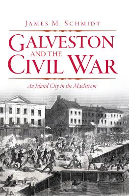 Galveston and the Civil War: An Island City in the Maelstrom - Schmidt, James M