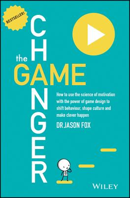 Game Changer: How to Use the Science of Motivationwith the Power of Game Design to Shift Behaviour, Shape Culture and Make Clever Happen - Fox, Jason