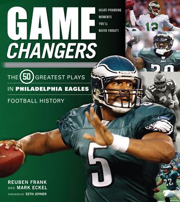Game Changers: Philadelphia Eagles: The 50 Greatest Plays in Philadelphia Eagles Football History - Frank, Reuben, and Eckel, Mark, and Joyner, Seth (Foreword by)