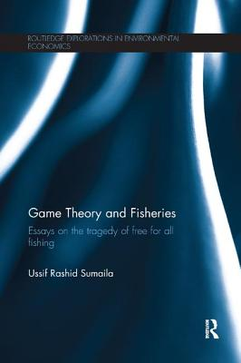 Game Theory and Fisheries: Essays on the Tragedy of Free for All Fishing - Sumaila, Ussif Rashid