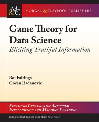 Game Theory for Data Science: Eliciting Truthful Information - Faltings, Boi, and Radanovic, Goran, and Brachman, Ronald (Editor)