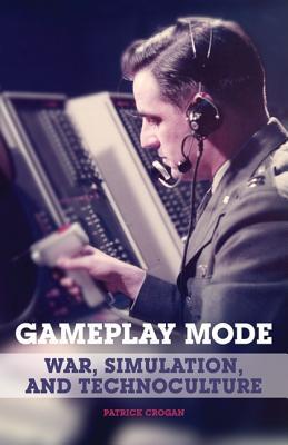 Gameplay Mode: War, Simulation, and Technoculture - Crogan, Patrick