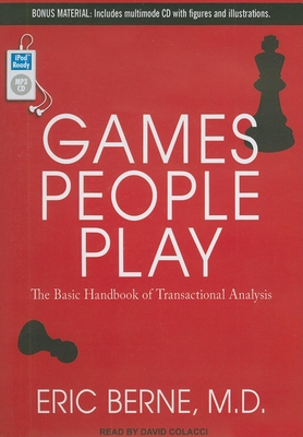 Games People Play: The Basic Handbook of Transactional Analysis - Berne, Eric, M.D., and Colacci, David (Narrator)