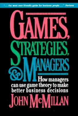 Games, Strategies, and Managers: How Managers Can Use Game Theory to Make Better Business Decisions - McMillan, John (Preface by)