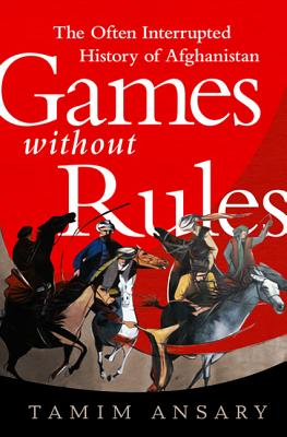 Games Without Rules: The Often Interrupted History of Afghanistan - Ansary, Tamim