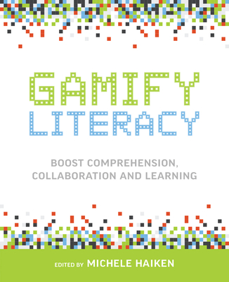 Gamify Literacy: Boost Comprehension, Collaboration, and Learning - Haiken, Michele