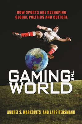 Gaming the World: How Sports Are Reshaping Global Politics and Culture - Markovits, Andrei S