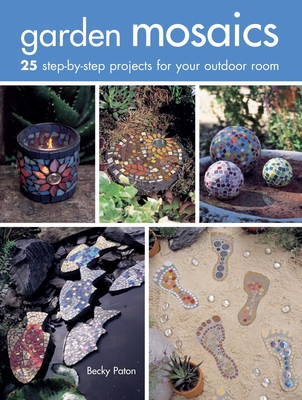 Garden Mosaics: 25 Step-by-Step Projects for Your Outdoor Room - Paton, Becky