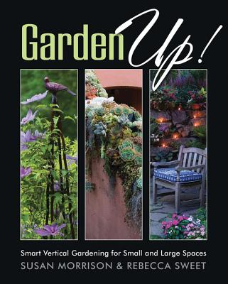 Garden Up!: Smart Vertical Gardening for Small and Large Spaces - Morrison, Susan