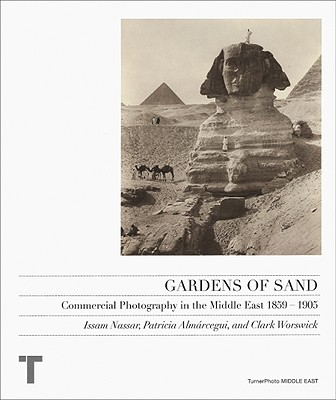 Gardens of Sand: Commercial Photography in the Middle East 1859-1905 - Nassar, Issam (Text by), and Almarcegui, Patricia (Text by), and Worswick, Clark (Text by)