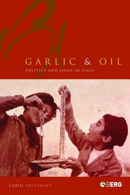 Garlic and Oil: Politics and Food in Italy - Helstosky, Carol F