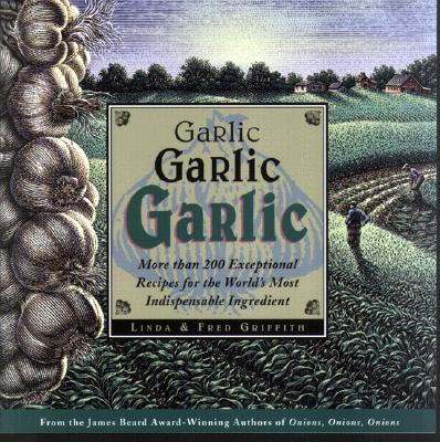 Garlic, Garlic, Garlic: More Than 200 Exceptional Recipes for the World's Most Indispensable Ingredient - Griffith, Linda, and Griffith, Fred