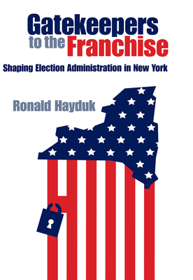 Gatekeepers to the Franchise: Shaping Election Administration in New York - Hayduk, Ronald