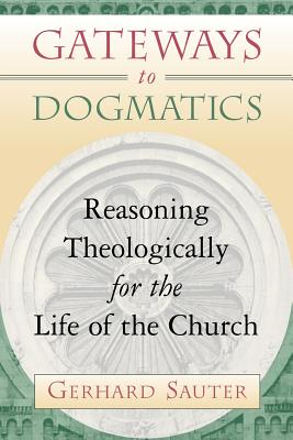 Gateways to Dogmatics: Reasoning Theologically for the Life of the Church - Sauter, Gerhard