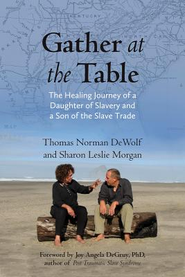 Gather at the Table: The Healing Journey of a Daughter of Slavery and a Son of the Slave Trade - Dewolf, Thomas Norman, and Morgan, Sharon
